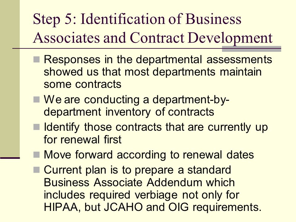Step 5: Identification of Business Associates and Contract Development Responses in the departmental assessments showed us that most departments maintain some contracts We are conducting a department-by- department inventory of contracts Identify those contracts that are currently up for renewal first Move forward according to renewal dates Current plan is to prepare a standard Business Associate Addendum which includes required verbiage not only for HIPAA, but JCAHO and OIG requirements.