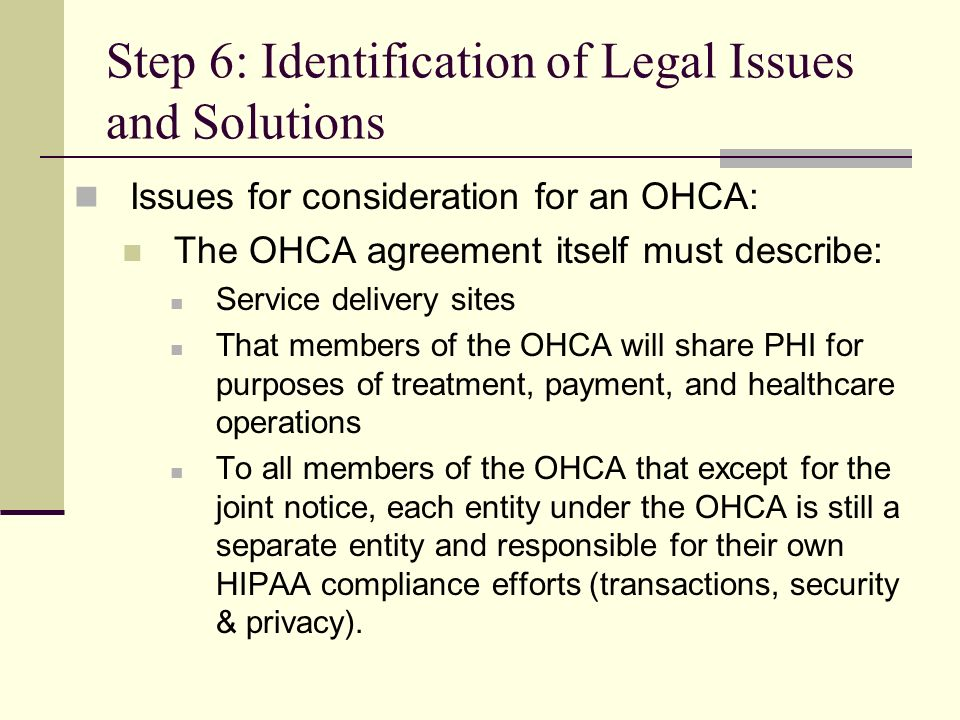 Step 6: Identification of Legal Issues and Solutions Issues for consideration for an OHCA: The OHCA agreement itself must describe: Service delivery sites That members of the OHCA will share PHI for purposes of treatment, payment, and healthcare operations To all members of the OHCA that except for the joint notice, each entity under the OHCA is still a separate entity and responsible for their own HIPAA compliance efforts (transactions, security & privacy).