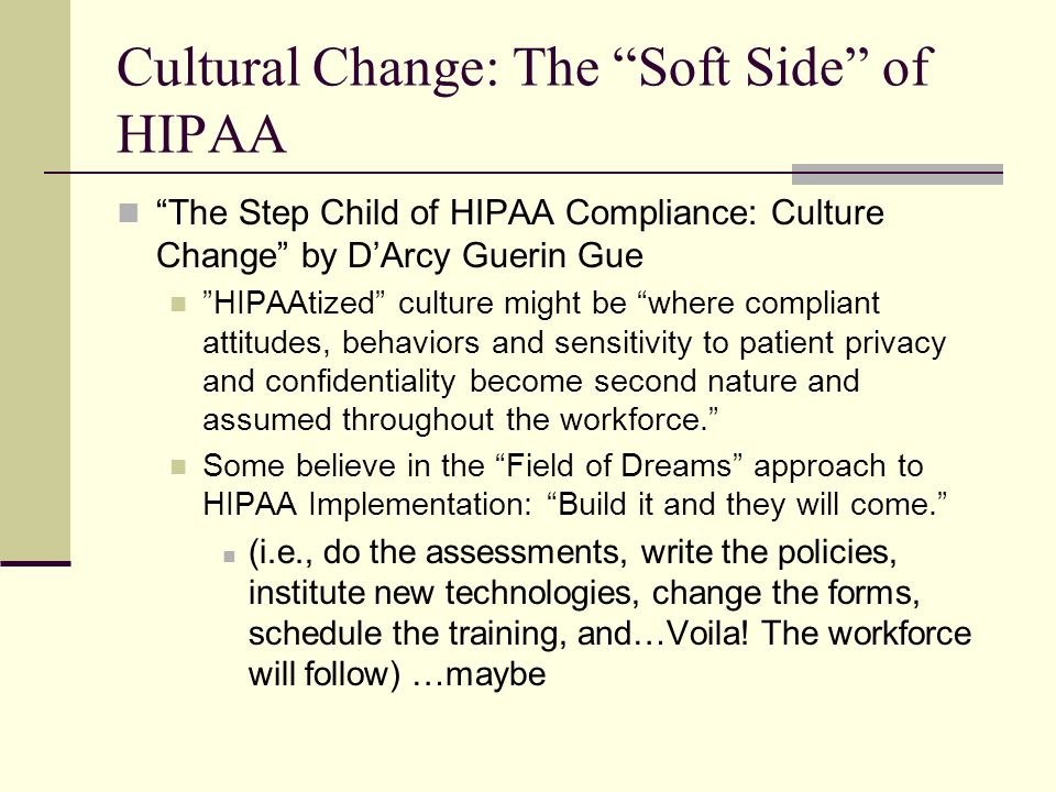 Cultural Change: The Soft Side of HIPAA The Step Child of HIPAA Compliance: Culture Change by DArcy Guerin Gue HIPAAtized culture might be where compliant attitudes, behaviors and sensitivity to patient privacy and confidentiality become second nature and assumed throughout the workforce.