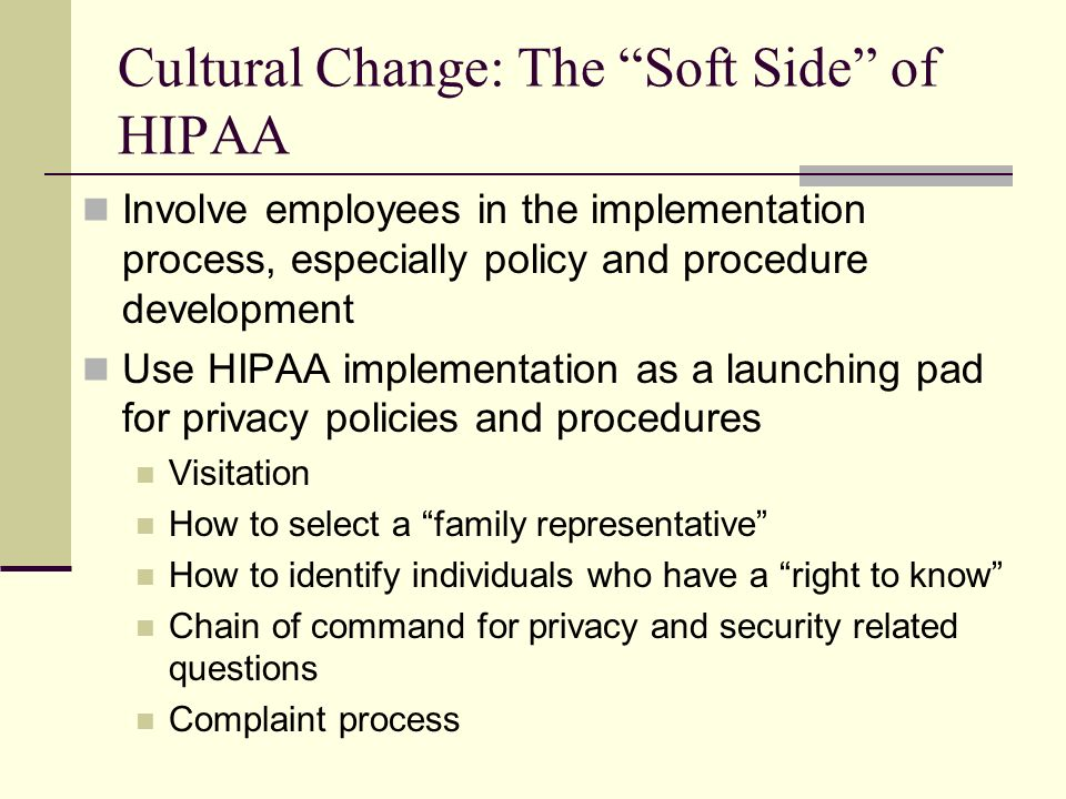 Cultural Change: The Soft Side of HIPAA Involve employees in the implementation process, especially policy and procedure development Use HIPAA implementation as a launching pad for privacy policies and procedures Visitation How to select a family representative How to identify individuals who have a right to know Chain of command for privacy and security related questions Complaint process