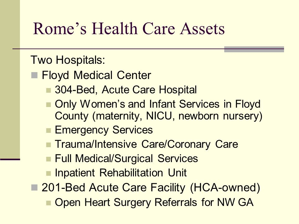 Romes Health Care Assets Two Hospitals: Floyd Medical Center 304-Bed, Acute Care Hospital Only Womens and Infant Services in Floyd County (maternity, NICU, newborn nursery) Emergency Services Trauma/Intensive Care/Coronary Care Full Medical/Surgical Services Inpatient Rehabilitation Unit 201-Bed Acute Care Facility (HCA-owned) Open Heart Surgery Referrals for NW GA