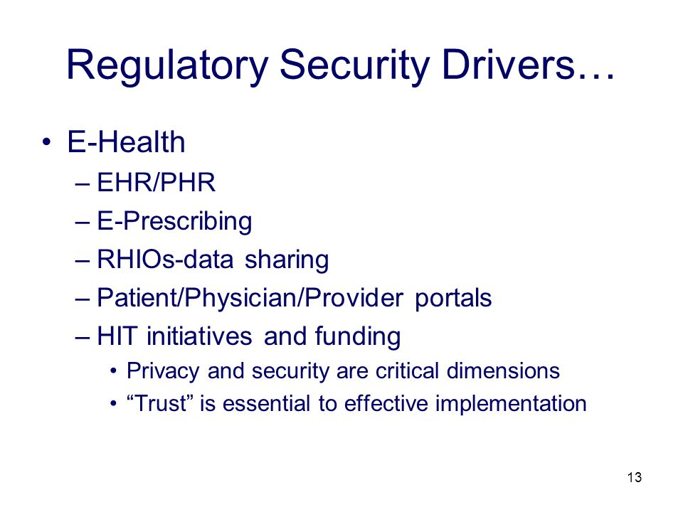 13 Regulatory Security Drivers… E-Health –EHR/PHR –E-Prescribing –RHIOs-data sharing –Patient/Physician/Provider portals –HIT initiatives and funding Privacy and security are critical dimensions Trust is essential to effective implementation