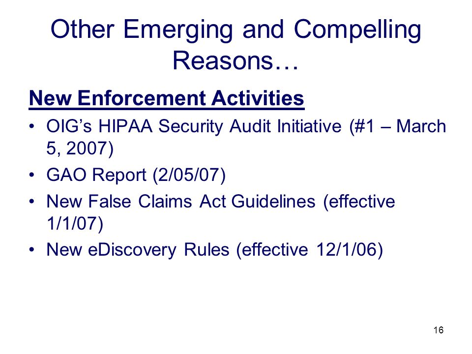 16 Other Emerging and Compelling Reasons… New Enforcement Activities OIGs HIPAA Security Audit Initiative (#1 – March 5, 2007) GAO Report (2/05/07) Ne