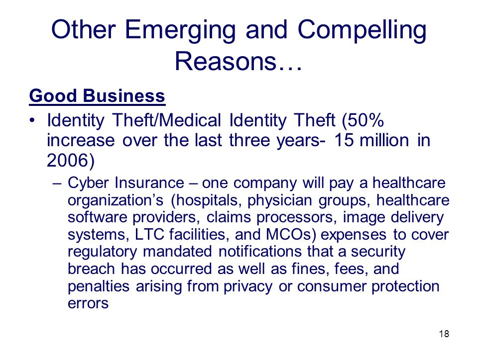 18 Other Emerging and Compelling Reasons… Good Business Identity Theft/Medical Identity Theft (50% increase over the last three years- 15 million in 2006) –Cyber Insurance – one company will pay a healthcare organizations (hospitals, physician groups, healthcare software providers, claims processors, image delivery systems, LTC facilities, and MCOs) expenses to cover regulatory mandated notifications that a security breach has occurred as well as fines, fees, and penalties arising from privacy or consumer protection errors