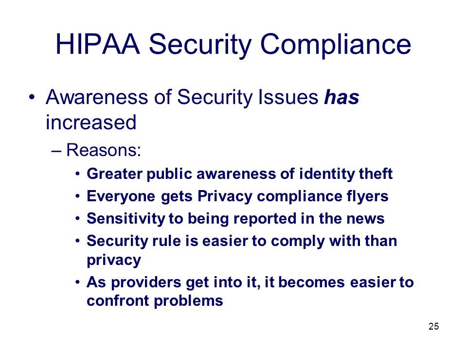 25 HIPAA Security Compliance Awareness of Security Issues has increased –Reasons: Greater public awareness of identity theft Everyone gets Privacy compliance flyers Sensitivity to being reported in the news Security rule is easier to comply with than privacy As providers get into it, it becomes easier to confront problems