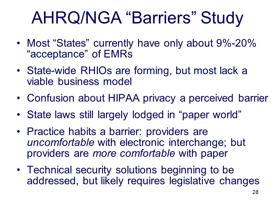 28 AHRQ/NGA Barriers Study Most States currently have only about 9%-20% acceptance of EMRs State-wide RHIOs are forming, but most lack a viable business model Confusion about HIPAA privacy a perceived barrier State laws still largely lodged in paper world Practice habits a barrier: providers are uncomfortable with electronic interchange; but providers are more comfortable with paper Technical security solutions beginning to be addressed, but likely requires legislative changes