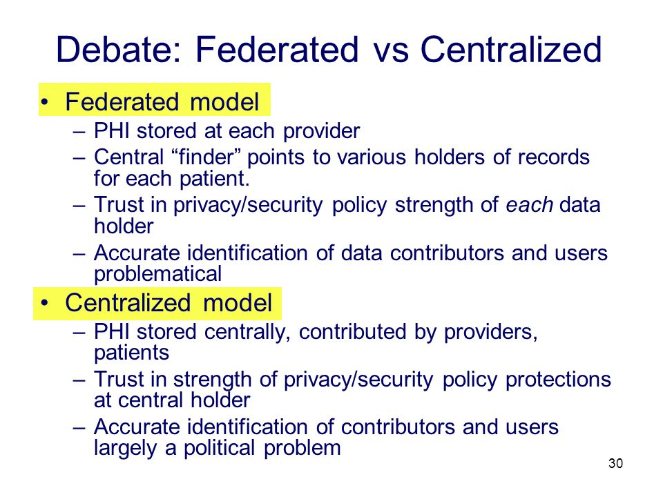 30 Debate: Federated vs Centralized Federated model –PHI stored at each provider –Central finder points to various holders of records for each patient
