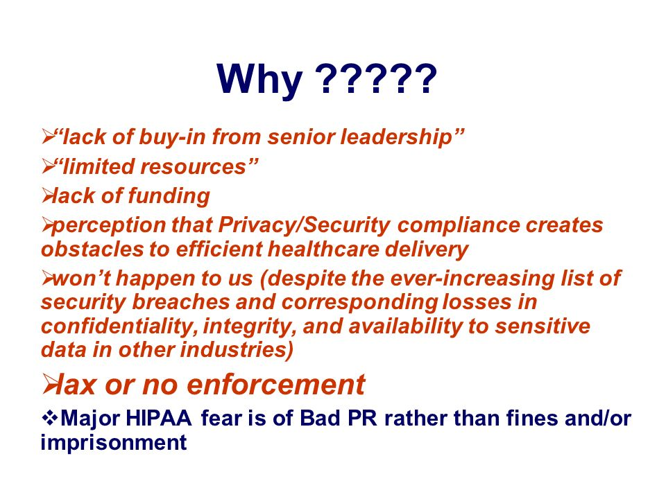 Why ????? lack of buy-in from senior leadership limited resources lack of funding perception that Privacy/Security compliance creates obstacles to eff