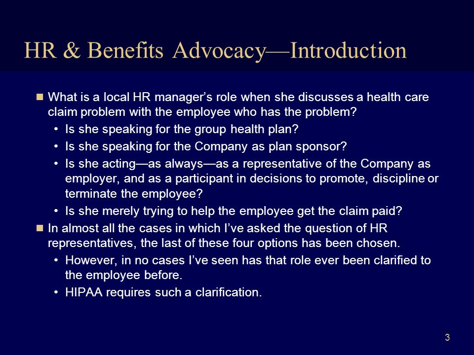 4 Role of HR in Benefits Advocacy 1 Option 1: Limit HRs role to occasional benefits advocacy, and processing enrollment and eligibility information Keeps HR outside of the firewall between plan administration and employment functions, controlling HIPAA training and compliance costs and HR privacy-related risk The need for advocate authorizations –The TPAs, the Call Center and/or the Benefits Department wont disclose PHI unless they receive a signed advocate authorization –HR is trained on: »the covered plans or components (e.g.