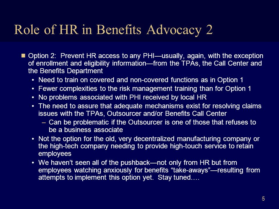 6 Role of HR in Benefits Advocacy 3 Option 3: Bring some functions of local HR within the plan administration firewall Significant additional training and compliance burdens for the Privacy Officer –Education and compliance monitoring necessary on many of the detailed rules of HIPAA –Systems, physical and administrative safeguards necessary at the local level »Driven not just by compliance requirements but by risks associated with PHI kept by local HR acting on behalf of the group health plans Common to all 3 options above: Enrollment and eligibility information is treated as subject toat least lesser protection than claims-related information, and is available to local HR –Based in part on the argument that this information is generated by the employer or sponsor rather than the group health plans, as an employer or settlor function
