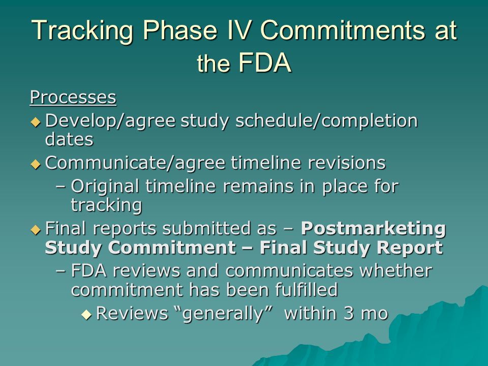 Tracking Phase IV Commitments at the FDA Processes Develop/agree study schedule/completion dates Develop/agree study schedule/completion dates Communicate/agree timeline revisions Communicate/agree timeline revisions –Original timeline remains in place for tracking Final reports submitted as – Postmarketing Study Commitment – Final Study Report Final reports submitted as – Postmarketing Study Commitment – Final Study Report –FDA reviews and communicates whether commitment has been fulfilled Reviews generally within 3 mo Reviews generally within 3 mo
