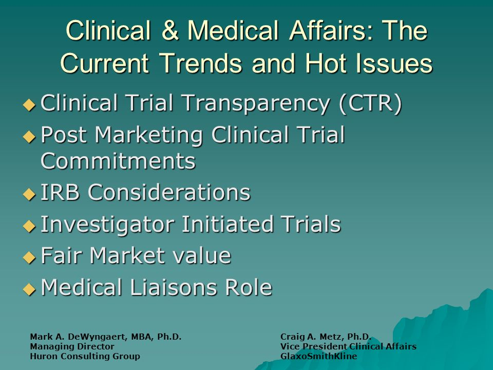 Clinical & Medical Affairs: The Current Trends and Hot Issues Clinical Trial Transparency (CTR) Clinical Trial Transparency (CTR) Post Marketing Clinical Trial Commitments Post Marketing Clinical Trial Commitments IRB Considerations IRB Considerations Investigator Initiated Trials Investigator Initiated Trials Fair Market value Fair Market value Medical Liaisons Role Medical Liaisons Role Mark A.