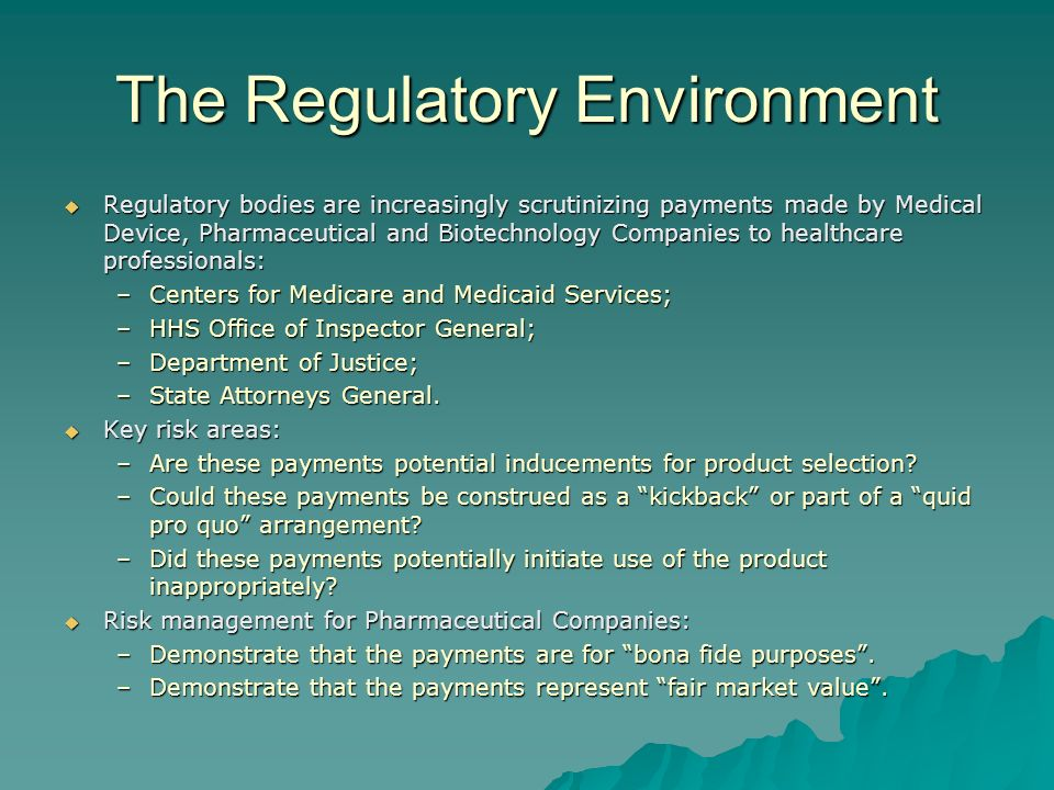 The Regulatory Environment Regulatory bodies are increasingly scrutinizing payments made by Medical Device, Pharmaceutical and Biotechnology Companies to healthcare professionals: Regulatory bodies are increasingly scrutinizing payments made by Medical Device, Pharmaceutical and Biotechnology Companies to healthcare professionals: –Centers for Medicare and Medicaid Services; –HHS Office of Inspector General; –Department of Justice; –State Attorneys General.