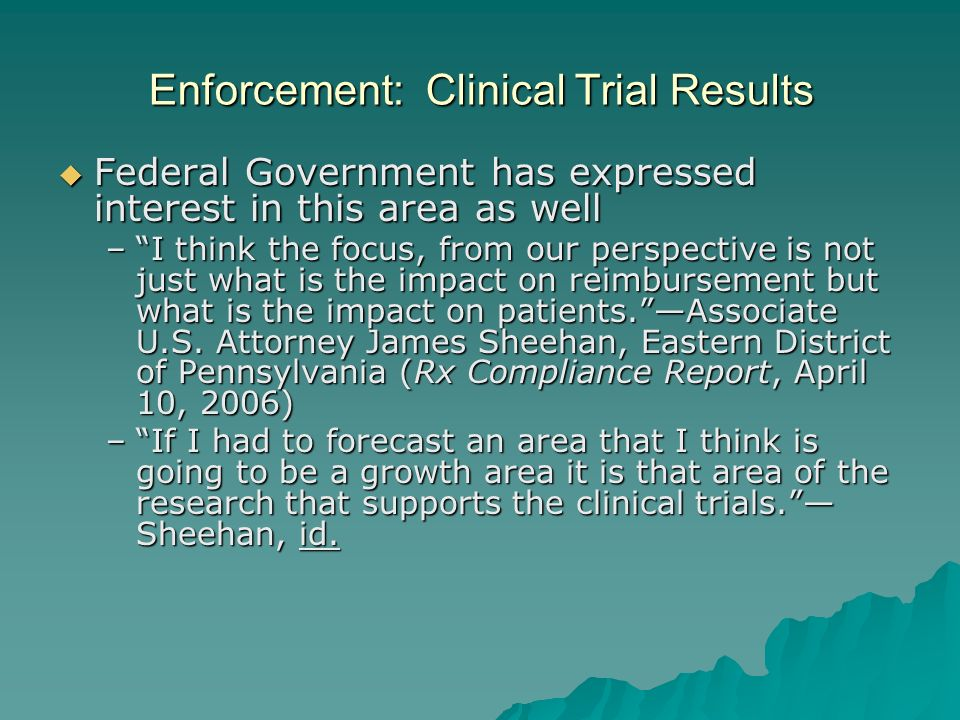 Enforcement: Clinical Trial Results Federal Government has expressed interest in this area as well Federal Government has expressed interest in this area as well –I think the focus, from our perspective is not just what is the impact on reimbursement but what is the impact on patients.Associate U.S.