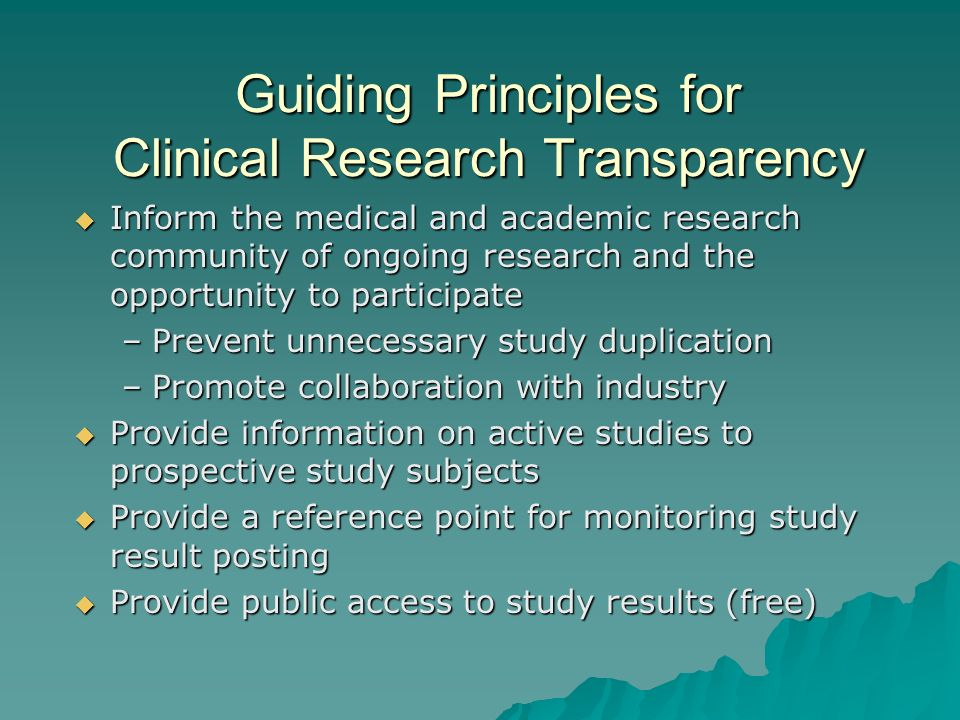 Guiding Principles for Clinical Research Transparency Inform the medical and academic research community of ongoing research and the opportunity to participate Inform the medical and academic research community of ongoing research and the opportunity to participate –Prevent unnecessary study duplication –Promote collaboration with industry Provide information on active studies to prospective study subjects Provide information on active studies to prospective study subjects Provide a reference point for monitoring study result posting Provide a reference point for monitoring study result posting Provide public access to study results (free) Provide public access to study results (free)