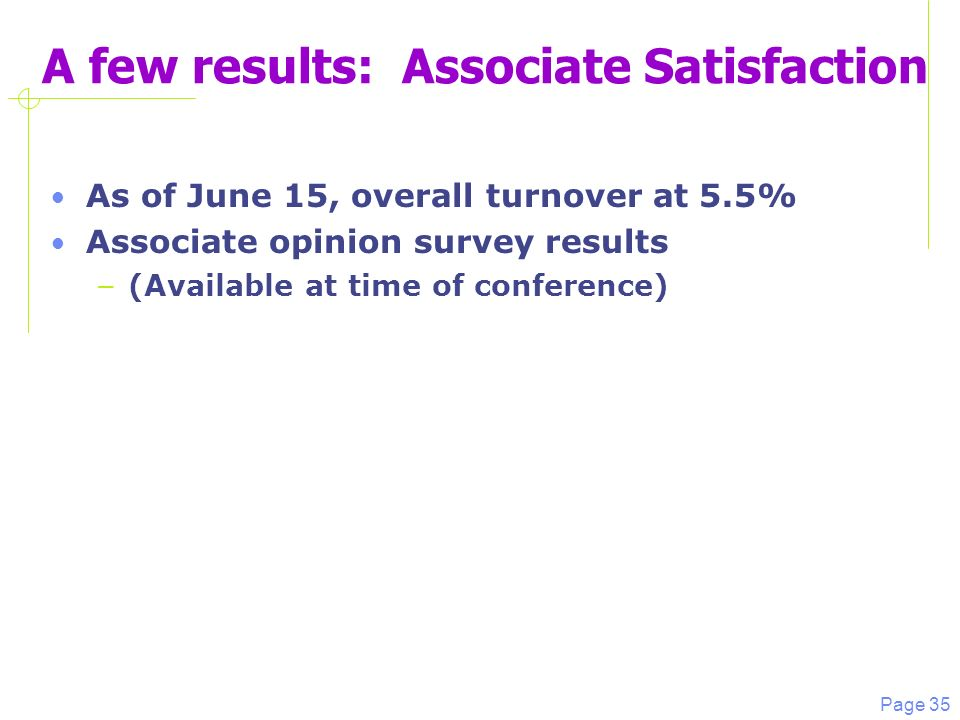 Page 35 A few results: Associate Satisfaction As of June 15, overall turnover at 5.5% Associate opinion survey results – (Available at time of conference)