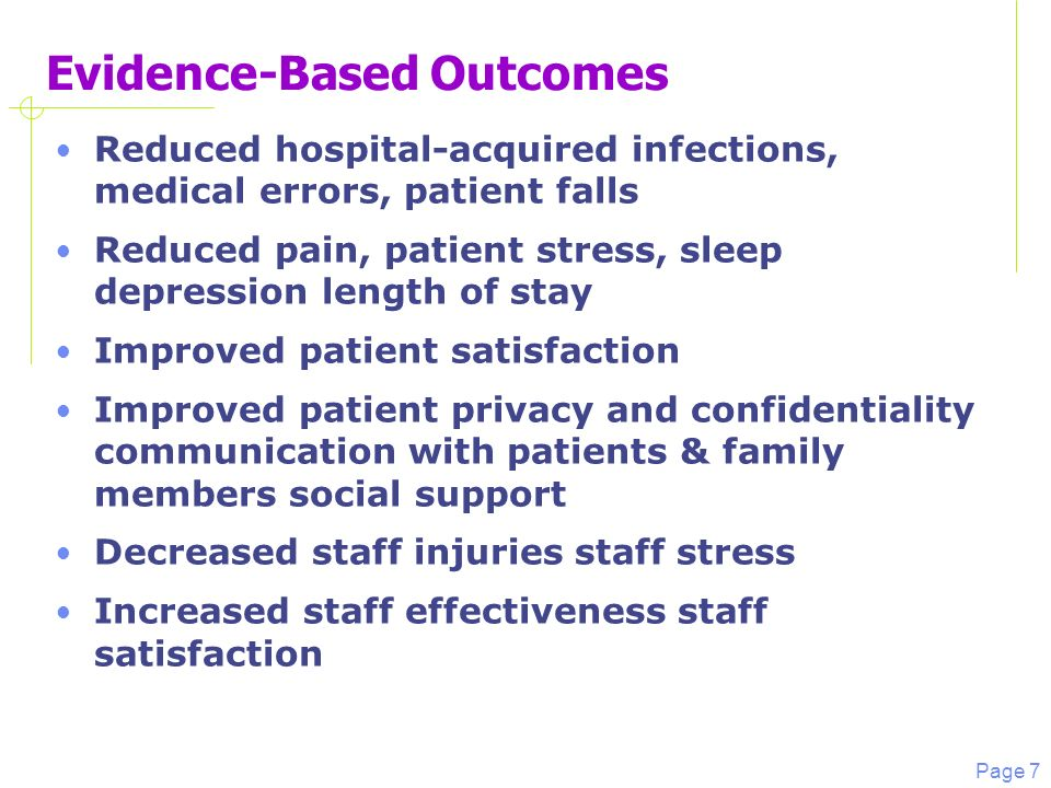 Page 7 Evidence-Based Outcomes Reduced hospital-acquired infections, medical errors, patient falls Reduced pain, patient stress, sleep depression length of stay Improved patient satisfaction Improved patient privacy and confidentiality communication with patients & family members social support Decreased staff injuries staff stress Increased staff effectiveness staff satisfaction