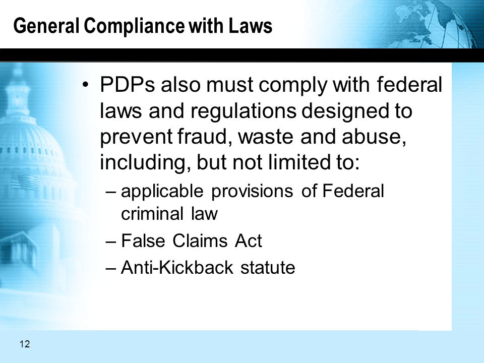 12 General Compliance with Laws PDPs also must comply with federal laws and regulations designed to prevent fraud, waste and abuse, including, but not limited to: –applicable provisions of Federal criminal law –False Claims Act –Anti-Kickback statute