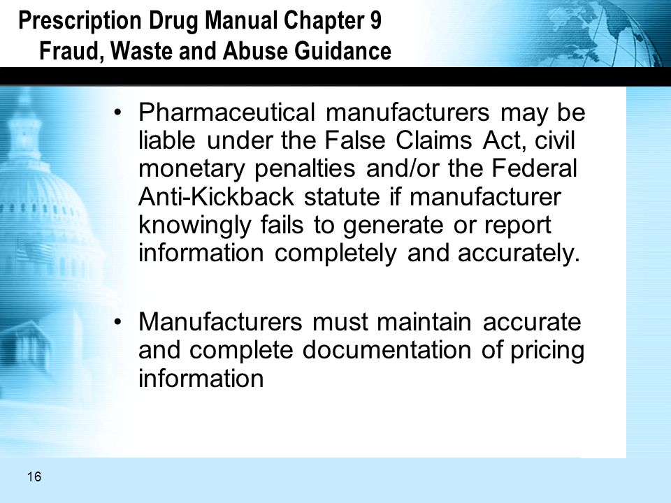 16 Prescription Drug Manual Chapter 9 Fraud, Waste and Abuse Guidance Pharmaceutical manufacturers may be liable under the False Claims Act, civil monetary penalties and/or the Federal Anti-Kickback statute if manufacturer knowingly fails to generate or report information completely and accurately.