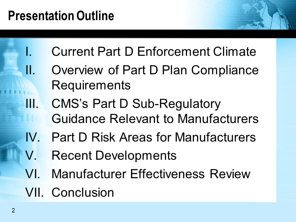 2 Presentation Outline I.Current Part D Enforcement Climate II.Overview of Part D Plan Compliance Requirements III.CMSs Part D Sub-Regulatory Guidance Relevant to Manufacturers IV.Part D Risk Areas for Manufacturers V.Recent Developments VI.Manufacturer Effectiveness Review VII.Conclusion