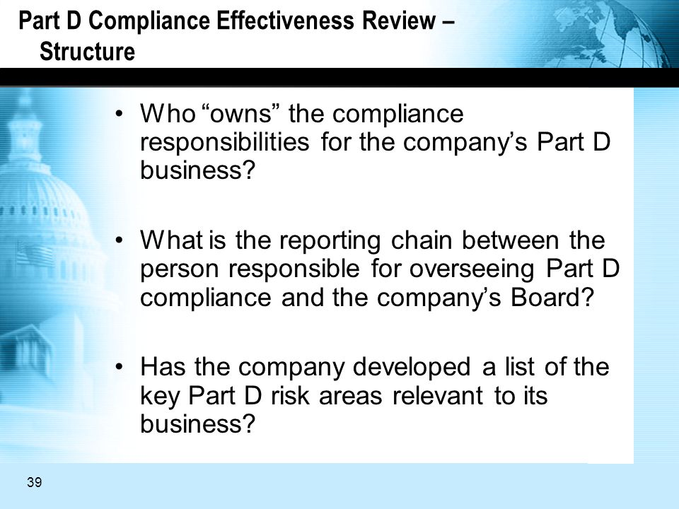 39 Part D Compliance Effectiveness Review – Structure Who owns the compliance responsibilities for the companys Part D business.