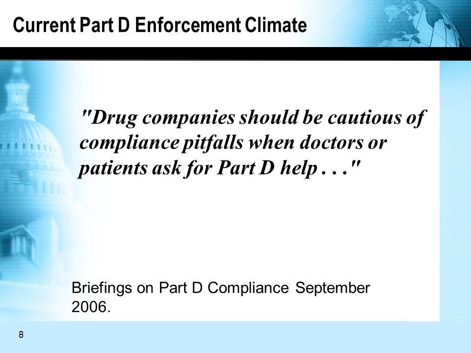 8 Current Part D Enforcement Climate Drug companies should be cautious of compliance pitfalls when doctors or patients ask for Part D help... Briefings on Part D Compliance September 2006.