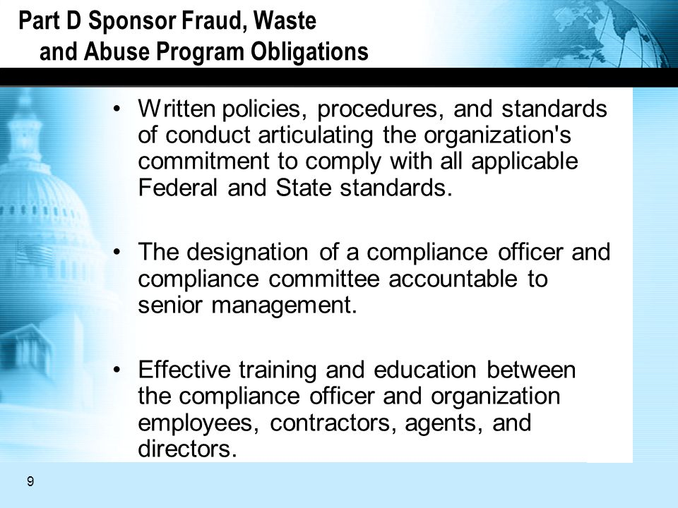 9 Part D Sponsor Fraud, Waste and Abuse Program Obligations Written policies, procedures, and standards of conduct articulating the organization s commitment to comply with all applicable Federal and State standards.