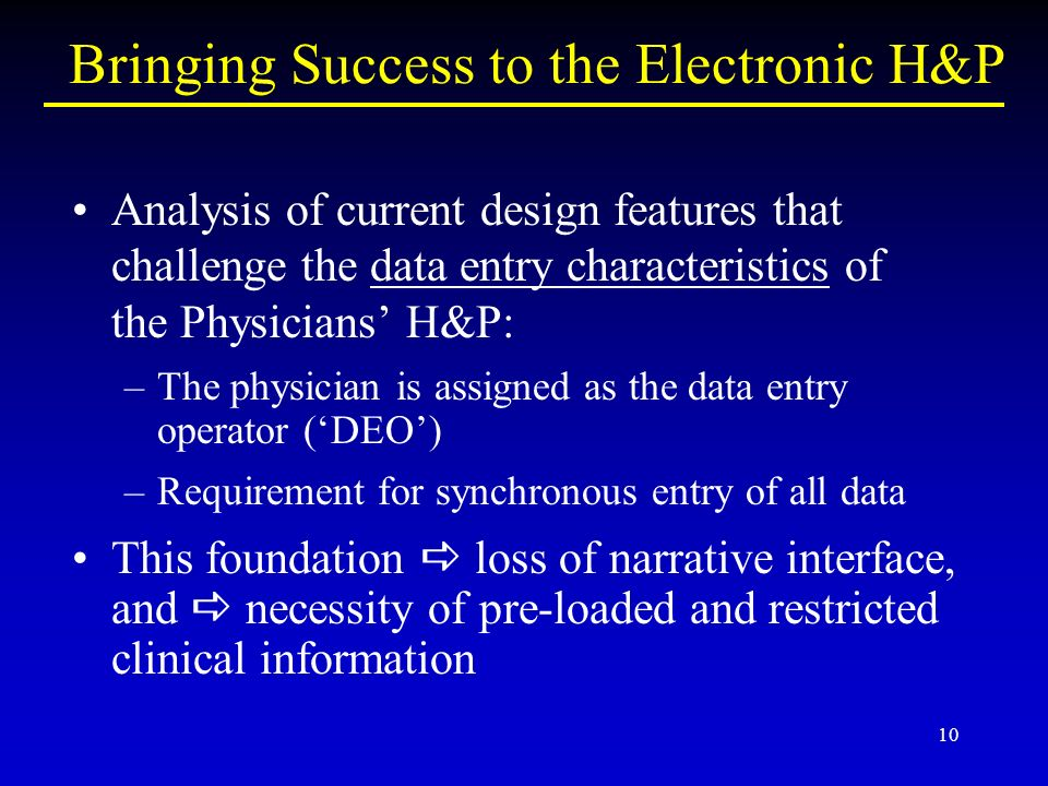 10 Bringing Success to the Electronic H&P Analysis of current design features that challenge the data entry characteristics of the Physicians H&P: –The physician is assigned as the data entry operator (DEO) –Requirement for synchronous entry of all data This foundation loss of narrative interface, and necessity of pre-loaded and restricted clinical information
