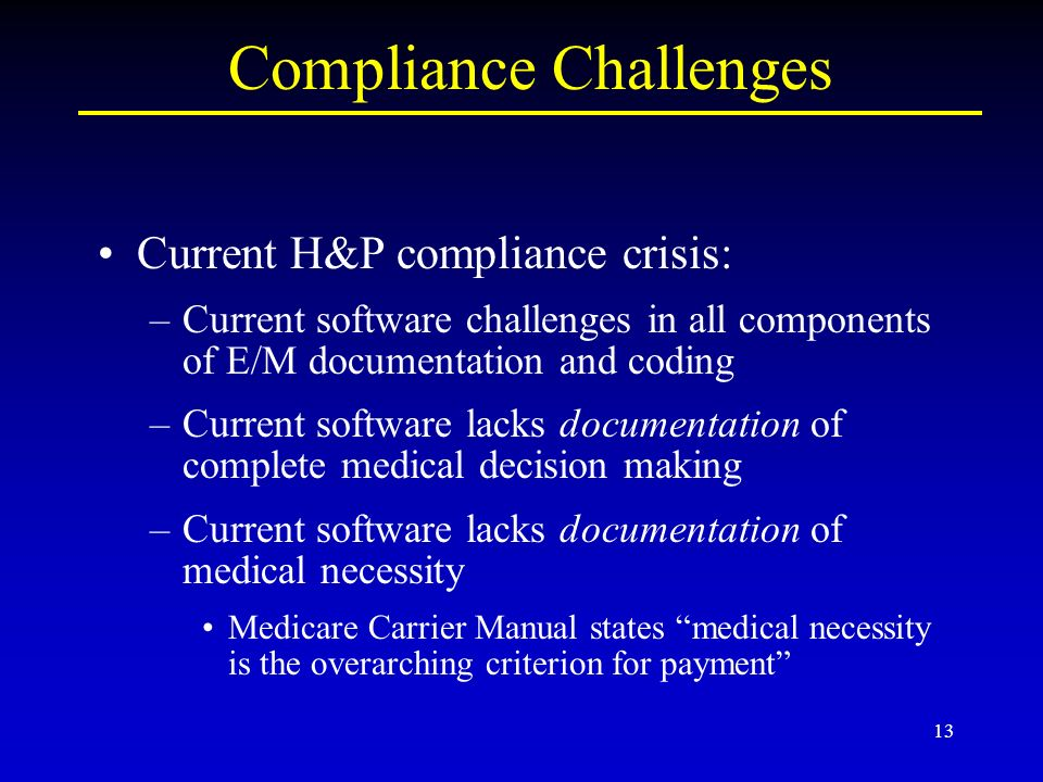 13 Compliance Challenges Current H&P compliance crisis: –Current software challenges in all components of E/M documentation and coding –Current software lacks documentation of complete medical decision making –Current software lacks documentation of medical necessity Medicare Carrier Manual states medical necessity is the overarching criterion for payment