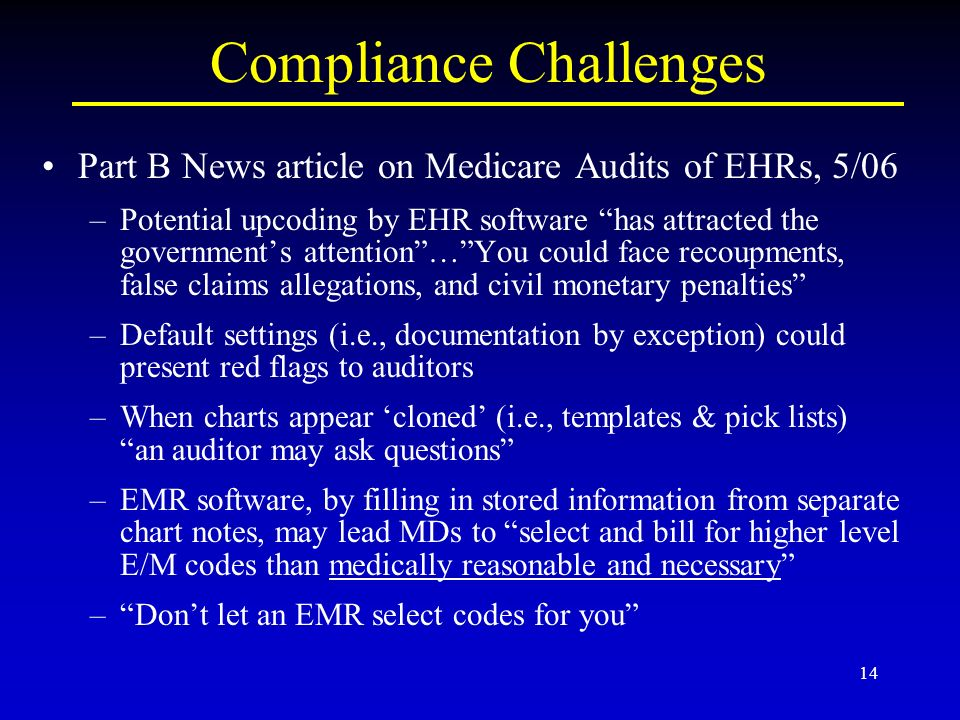 14 Compliance Challenges Part B News article on Medicare Audits of EHRs, 5/06 –Potential upcoding by EHR software has attracted the governments attention…You could face recoupments, false claims allegations, and civil monetary penalties –Default settings (i.e., documentation by exception) could present red flags to auditors –When charts appear cloned (i.e., templates & pick lists) an auditor may ask questions –EMR software, by filling in stored information from separate chart notes, may lead MDs to select and bill for higher level E/M codes than medically reasonable and necessary –Dont let an EMR select codes for you