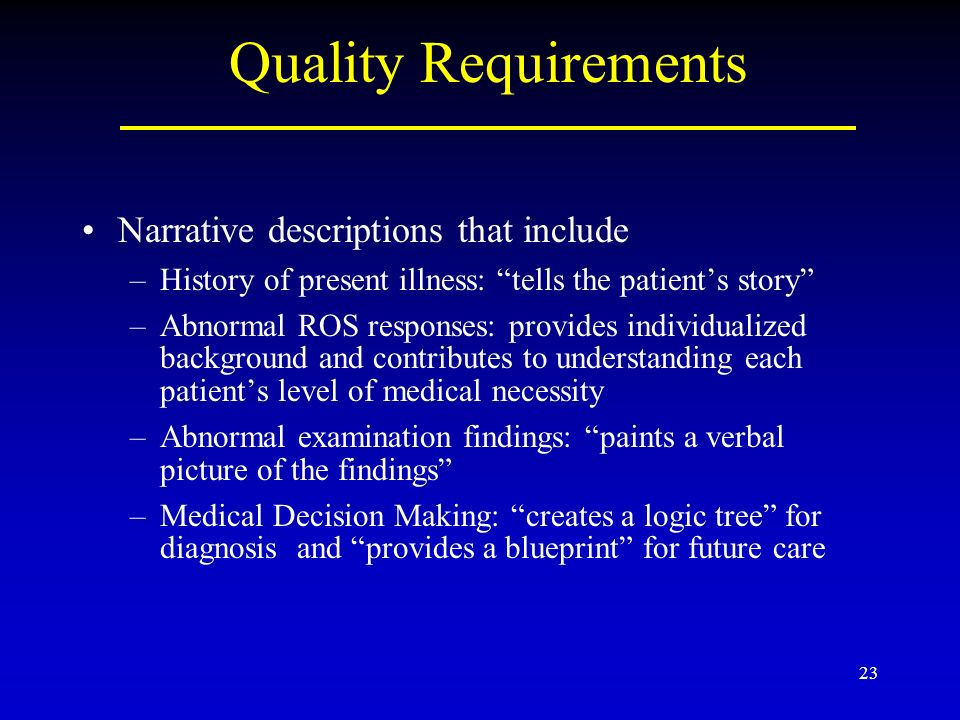 23 Quality Requirements Narrative descriptions that include –History of present illness: tells the patients story –Abnormal ROS responses: provides individualized background and contributes to understanding each patients level of medical necessity –Abnormal examination findings: paints a verbal picture of the findings –Medical Decision Making: creates a logic tree for diagnosis and provides a blueprint for future care