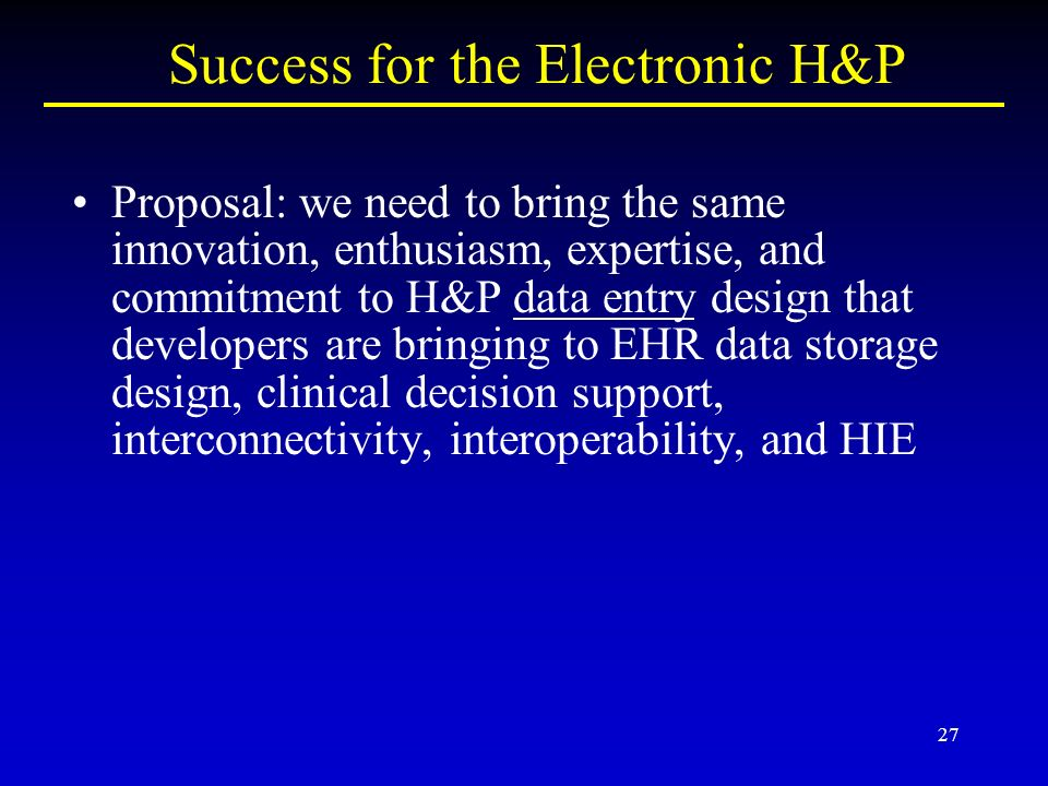 27 Success for the Electronic H&P Proposal: we need to bring the same innovation, enthusiasm, expertise, and commitment to H&P data entry design that developers are bringing to EHR data storage design, clinical decision support, interconnectivity, interoperability, and HIE