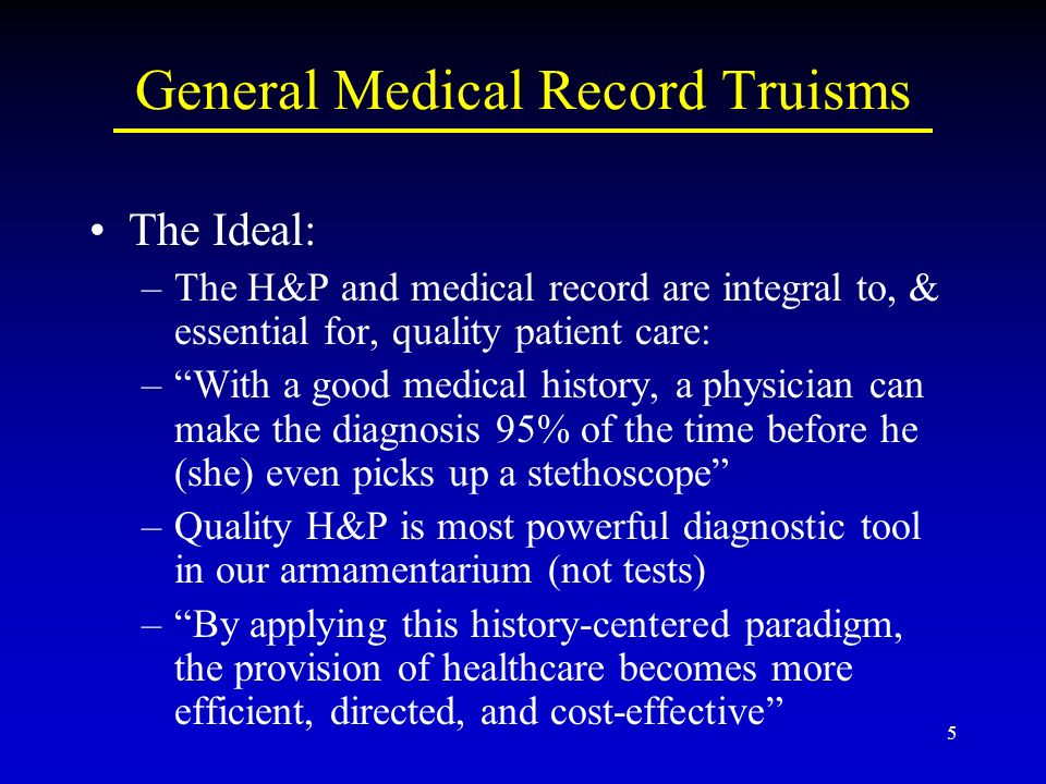 5 General Medical Record Truisms The Ideal: –The H&P and medical record are integral to, & essential for, quality patient care: –With a good medical history, a physician can make the diagnosis 95% of the time before he (she) even picks up a stethoscope –Quality H&P is most powerful diagnostic tool in our armamentarium (not tests) –By applying this history-centered paradigm, the provision of healthcare becomes more efficient, directed, and cost-effective