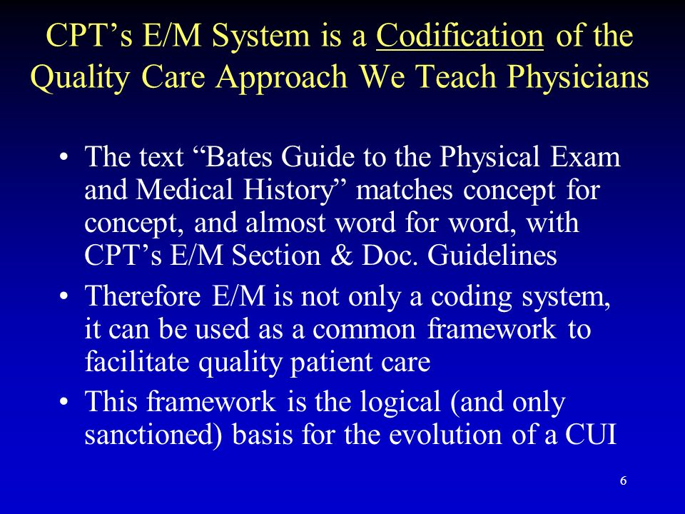 6 CPTs E/M System is a Codification of the Quality Care Approach We Teach Physicians The text Bates Guide to the Physical Exam and Medical History matches concept for concept, and almost word for word, with CPTs E/M Section & Doc.
