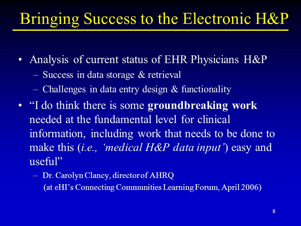 8 Bringing Success to the Electronic H&P Analysis of current status of EHR Physicians H&P –Success in data storage & retrieval –Challenges in data entry design & functionality I do think there is some groundbreaking work needed at the fundamental level for clinical information, including work that needs to be done to make this (i.e., medical H&P data input) easy and useful –Dr.