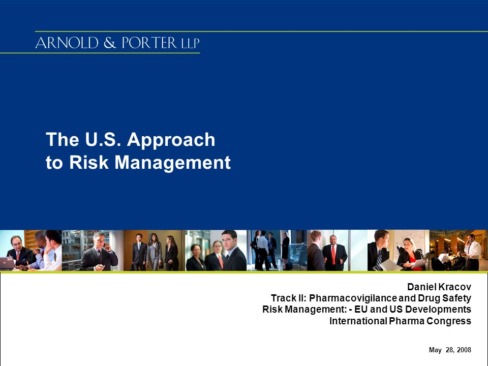 The U.S. Approach to Risk Management Daniel Kracov Track II: Pharmacovigilance and Drug Safety Risk Management: - EU and US Developments International