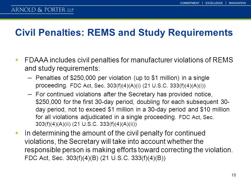 18 Civil Penalties: REMS and Study Requirements FDAAA includes civil penalties for manufacturer violations of REMS and study requirements: – Penalties of $250,000 per violation (up to $1 million) in a single proceeding.