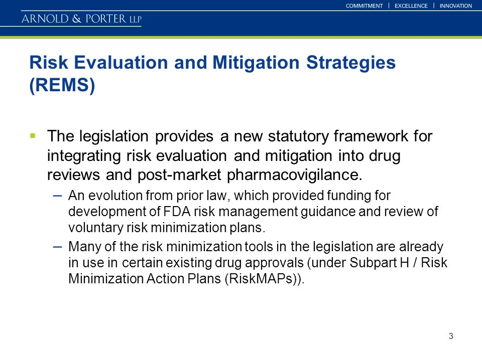 3 Risk Evaluation and Mitigation Strategies (REMS) The legislation provides a new statutory framework for integrating risk evaluation and mitigation into drug reviews and post-market pharmacovigilance.