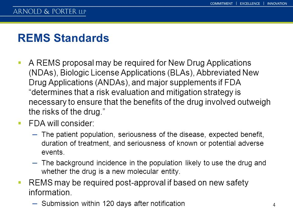 4 REMS Standards A REMS proposal may be required for New Drug Applications (NDAs), Biologic License Applications (BLAs), Abbreviated New Drug Applications (ANDAs), and major supplements if FDA determines that a risk evaluation and mitigation strategy is necessary to ensure that the benefits of the drug involved outweigh the risks of the drug.