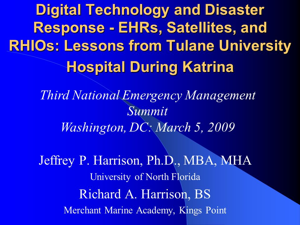 Digital Technology and Disaster Response - EHRs, Satellites, and RHIOs: Lessons from Tulane University Hospital During Katrina Jeffrey P. Harrison, Ph