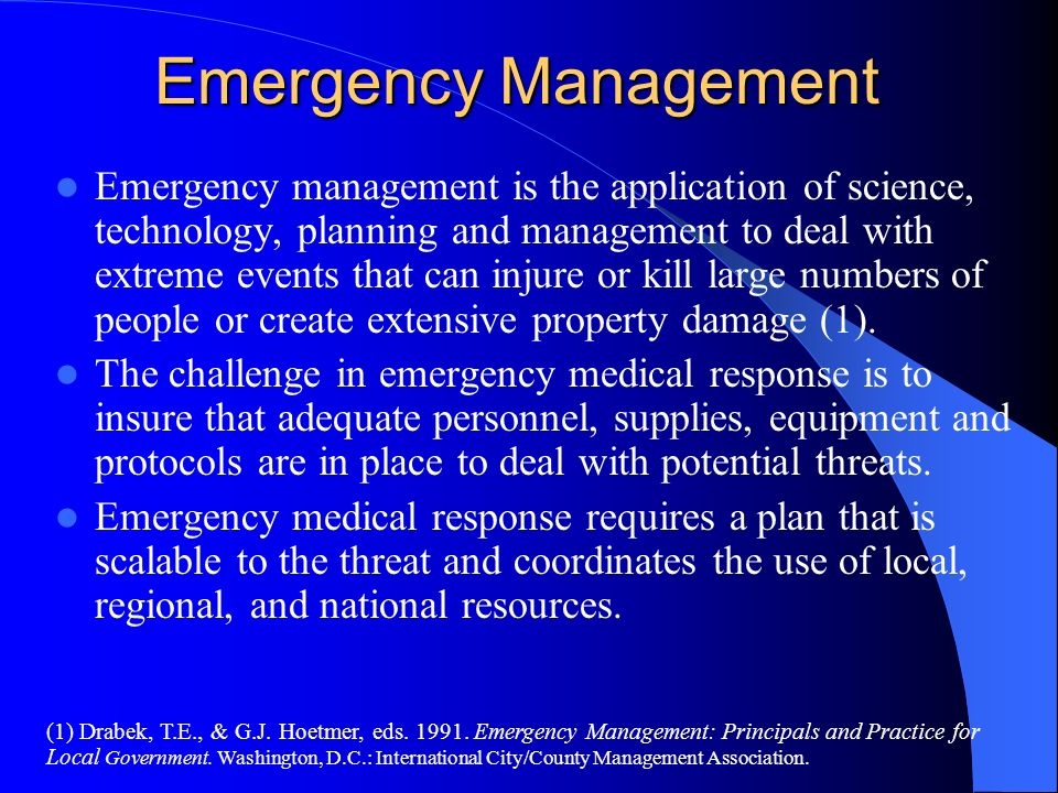 Emergency Management Emergency management is the application of science, technology, planning and management to deal with extreme events that can inju