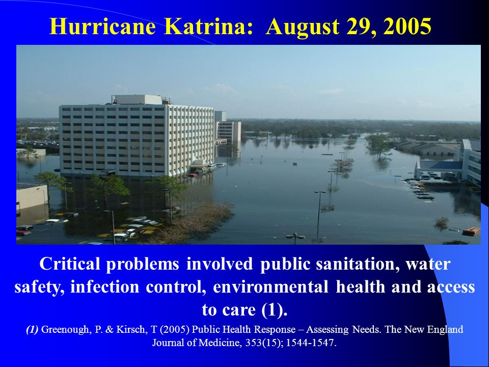 Hurricane Katrina: August 29, 2005 Critical problems involved public sanitation, water safety, infection control, environmental health and access to c