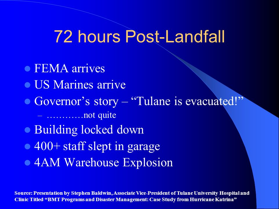72 hours Post-Landfall FEMA arrives US Marines arrive Governors story – Tulane is evacuated! – …………not quite Building locked down 400+ staff slept in