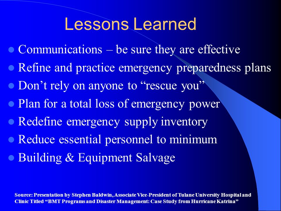 Lessons Learned Communications – be sure they are effective Refine and practice emergency preparedness plans Dont rely on anyone to rescue you Plan fo