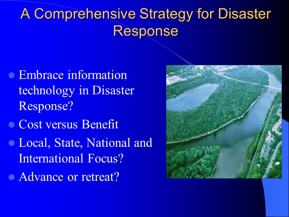 A Comprehensive Strategy for Disaster Response Embrace information technology in Disaster Response? Cost versus Benefit Local, State, National and Int