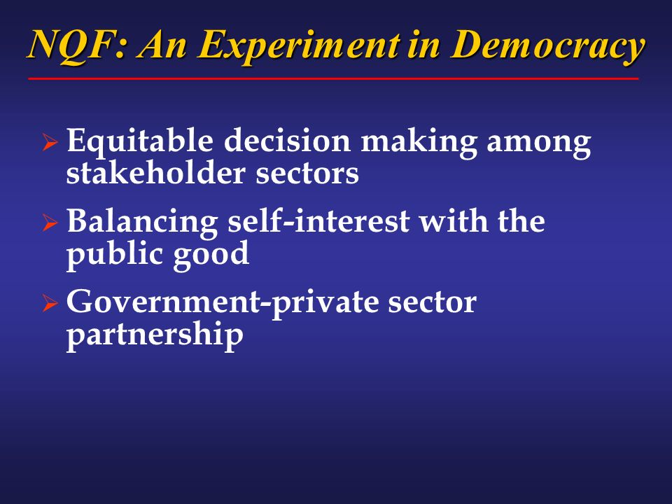 NQF: An Experiment in Democracy Equitable decision making among stakeholder sectors Balancing self-interest with the public good Government-private sector partnership