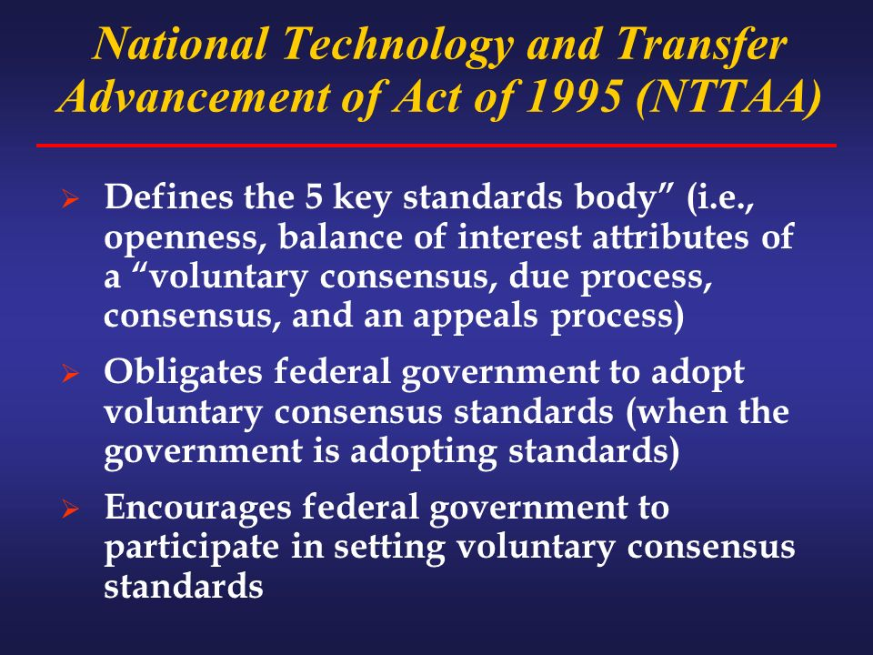 National Technology and Transfer Advancement of Act of 1995 (NTTAA) Defines the 5 key standards body (i.e., openness, balance of interest attributes of a voluntary consensus, due process, consensus, and an appeals process) Obligates federal government to adopt voluntary consensus standards (when the government is adopting standards) Encourages federal government to participate in setting voluntary consensus standards