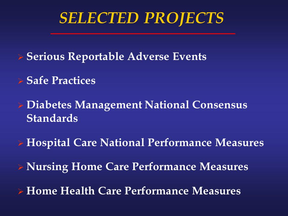 SELECTED PROJECTS Serious Reportable Adverse Events Safe Practices Diabetes Management National Consensus Standards Hospital Care National Performance Measures Nursing Home Care Performance Measures Home Health Care Performance Measures