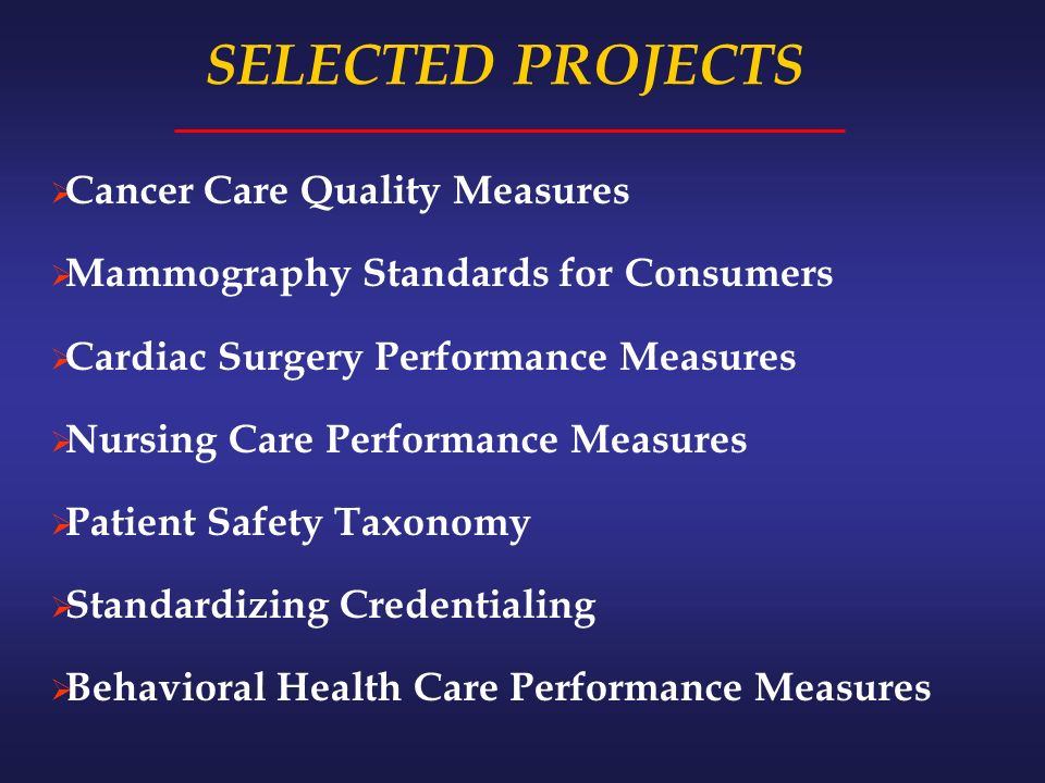 SELECTED PROJECTS Cancer Care Quality Measures Mammography Standards for Consumers Cardiac Surgery Performance Measures Nursing Care Performance Measures Patient Safety Taxonomy Standardizing Credentialing Behavioral Health Care Performance Measures