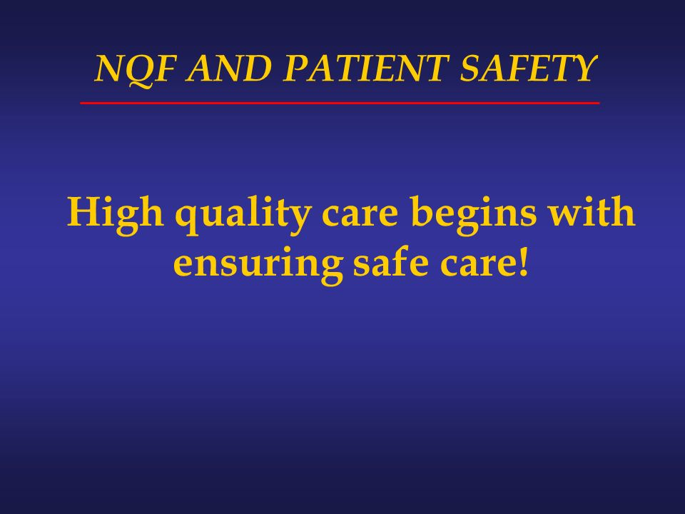 NQF AND PATIENT SAFETY High quality care begins with ensuring safe care!